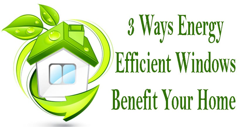 3 Ways Energy Efficient Windows Help Your Home